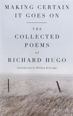 Making Certain It Goes On : The Collected Poems of Richard Hugo - Richard Hugo