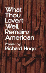 What Thou Lovest Well, Remains American : Poems - Richard Hugo