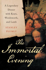 The Immortal Evening : A Legendary Dinner with Keats, Wordsworth, and Lamb - Stanley Plumly