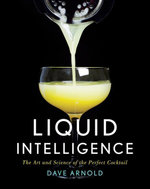 Liquid Intelligence : The Art and Science of the Perfect Cocktail - Dave Arnold