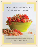 Mrs. Wheelbarrow's Practical Pantry : Recipes and Techniques for Year-Round Preserving - Cathy Barrow