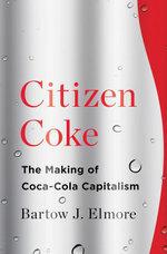 Citizen Coke : The Making of Coca-Cola Capitalism - Bartow J. Elmore