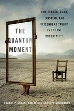 The Quantum Moment : How Planck, Bohr, Einstein, and Heisenberg Taught Us to Love Uncertainty - Robert P. Crease