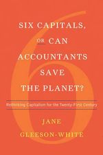 Six Capitals, or Can Accountants Save the Planet - Rethinking Capitalism for the Twenty-First Century - Jane Gleeson-White