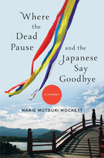 Where the Dead Pause, and the Japanese Say Goodbye : A Journey - Marie Mutsuki Mockett