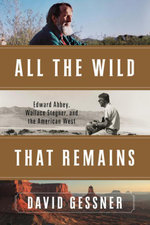 All The Wild That Remains : Edward Abbey, Wallace Stegner, and the American West - David Gessner