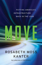 Move : Putting America's Infrastructure Back in the Lead: Putting America's Infrastructure Back in the Lead - Rosabeth Moss Kanter