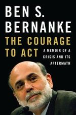 The Courage to Act : A Memoir of a Crisis and its Aftermath - Ben S. Bernanke