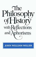 The Philosophy of History : With Reflections and Aphorisms - John William Miller