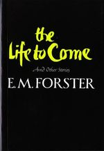 The Life to Come and Other Stories : And Other Stories - E M Forster