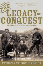 The Legacy of Conquest : Unbroken Past of the American West - Patricia Nelson Limerick