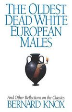 The Oldest Dead White European Males : And Other Reflections on the Classics - Bernard M. W. Knox
