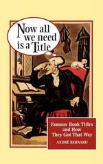 Now All We Need is a Title : Famous Book Titles and How They Got That Way - Andre Bernard