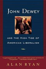 John Dewey and the High Tide of American Liberalism : And the High Tide of American Liberalism - Alan Ryan