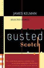 Busted Scotch : Selected Stories - James Kelman