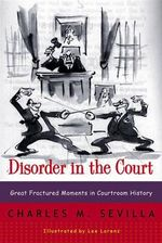Disorder in the Court : Great Fractured Moments in Courtroom History - Charles M. Sevilla