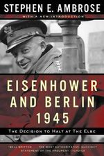 Eisenhower and Berlin, 1945 : The Decision to Halt at the Elbe - Stephen E. Ambrose