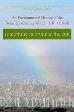 Something New under the Sun : An Environmental History of the Twentieth-Century World - J. R. McNeill