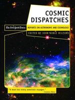 Cosmic Dispatches : The New York Times Reports on Astronomy & Cosmology - John Noble Wilford