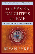The Seven Daughters of Eve : The Science That Reveals Our Genetic History - Bryan Sykes