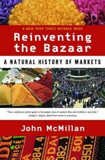 Reinventing the Bazaar : A Natural History of Markets - John McMillan