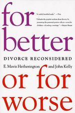 For Better or for Worse : Divorce Reconsidered - E. Mavis Hetherington
