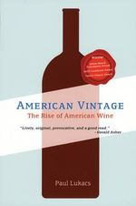 American Vintage : The Rise of American Wine - Paul Lukacs