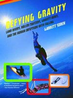 Defying Gravity : Land Divers, Roller Coasters, Gravity Bums and the Human Obsession with Falling - Garrett Soden