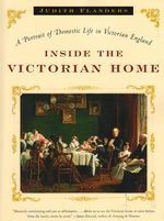 Inside the Victorian Home : A Portrait of Domestic Life in Victorian England - Judith Flanders