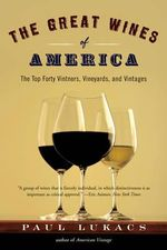 The Great Wines of America : The Top Forty Vintners, Vineyards and Vintages - Paul Lukacs