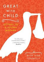 Great with Child : Letters to a Young Mother - Beth Ann Fennelly