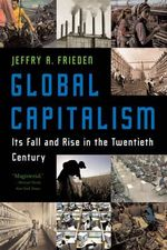 Global Capitalism : Its Fall and Rise in the Twentieth Century - Jeffry A. Frieden