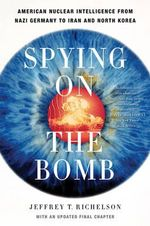 Spying on the Bomb : American Nuclear Intelligence from Nazi Germany to Iran and North Korea - Jeffrey T. Richelson