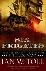 Six Frigates : The Epic History of the Founding of the U.S. Navy - Ian W. Toll