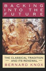 Backing into the Future : The Classical Tradition and its Renewal - Bernard M. W. Knox