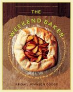 The Weekend Baker : Irresistible Recipes, Simple Techniques and Stress-Free Strategies for Busy People - Abigail Johnson Dodge