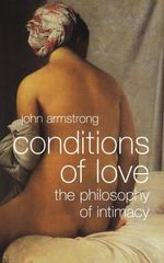Conditions of Love : The Philosophy of Intimacy - John Armstrong