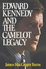 Edward Kennedy and the Camelot Legacy - James MacGregor Burns