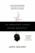 Six Impossible Things to Do Before Breakfast : The Evolutionary Origins of Belief - Lewis Wolpert