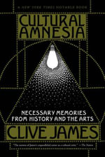 Cultural Amnesia: Necessary Memories from History and the Arts :  Necessary Memories from History and the Arts - Clive James