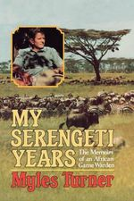My Serengeti Years : The Memoirs of an African Game Warden - Turner