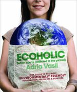 Ecoholic : Your Guide to the Most Environmentally Friendly Information, Products, and Services - Adria Vasil