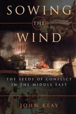 Sowing the Wind : The Seeds of Conflict in the Middle East - John Keay