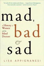 Mad, Bad and Sad : A History of Women and the Mind Doctors - Lisa Appignanesi