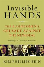 Invisible Hands : The Businessmen's Crusade Against the New Deal - Kim Phillips-Fein