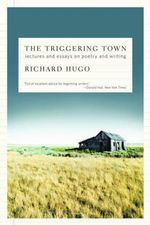 The Triggering Town : Lectures and Essays on Poetry and Writing - Richard Hugo