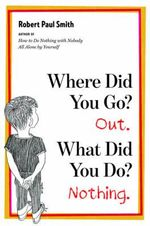 Where Did You Go? Out. What Did You Do? Nothing. - Robert Paul Smith