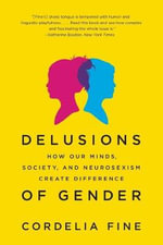 Delusions of Gender : How Our Minds, Society, and Neurosexism Create Difference - Cordelia Fine