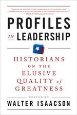 Profiles in Leadership : Historians on the Elusive Quality of Greatness - Walter Isaacson