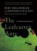 The Leafcutter Ants : Civilization by Instinct - Bert Hölldobler